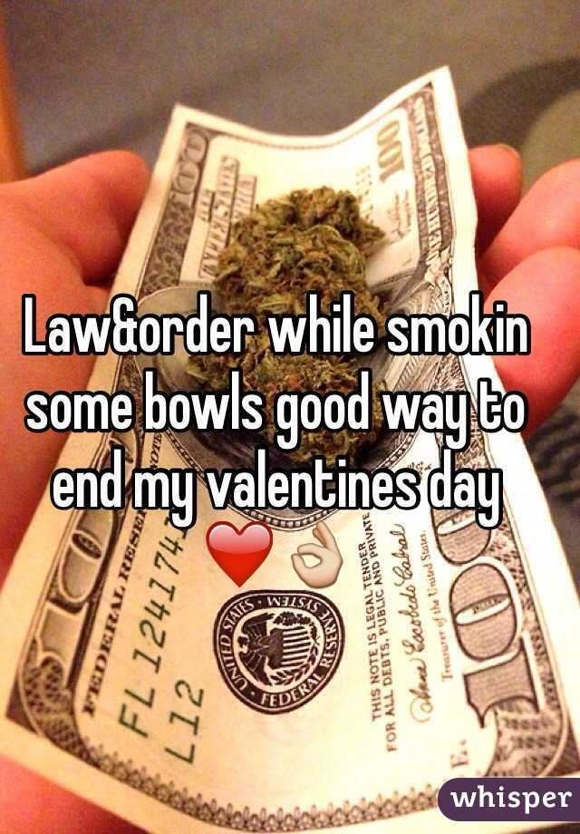 Law&order while smokin some bowls good way to end my valentines day ❤️👌
