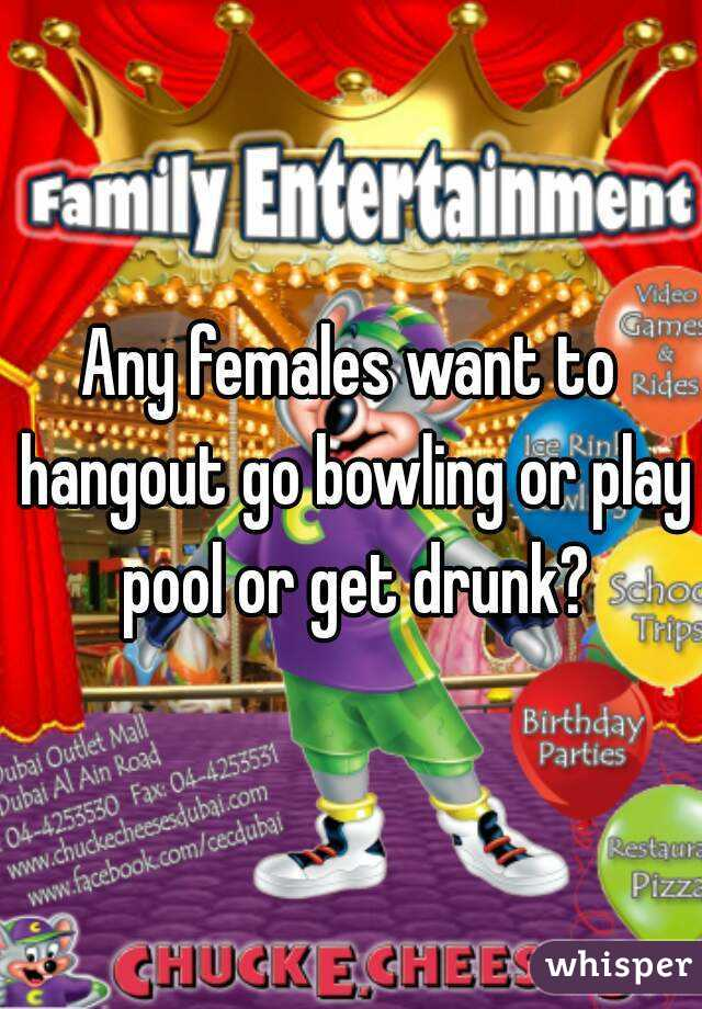 Any females want to hangout go bowling or play pool or get drunk?