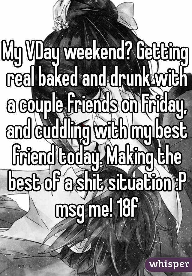 My VDay weekend? Getting real baked and drunk with a couple friends on Friday, and cuddling with my best friend today. Making the best of a shit situation :P msg me! 18f