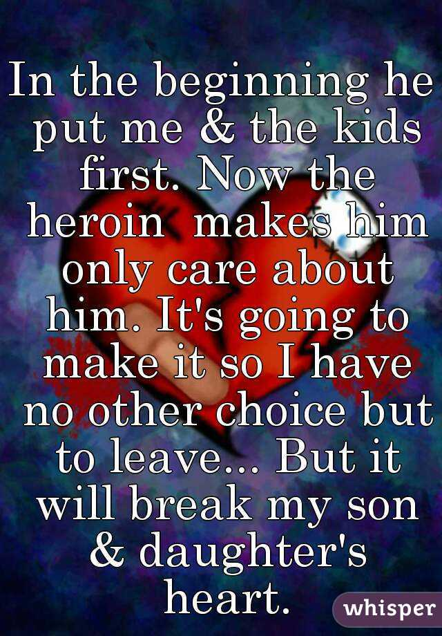 In the beginning he put me & the kids first. Now the heroin  makes him only care about him. It's going to make it so I have no other choice but to leave... But it will break my son & daughter's heart.