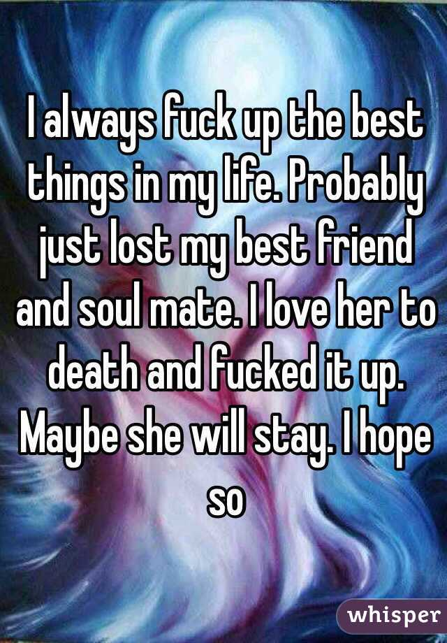 I always fuck up the best things in my life. Probably just lost my best friend and soul mate. I love her to death and fucked it up. Maybe she will stay. I hope so