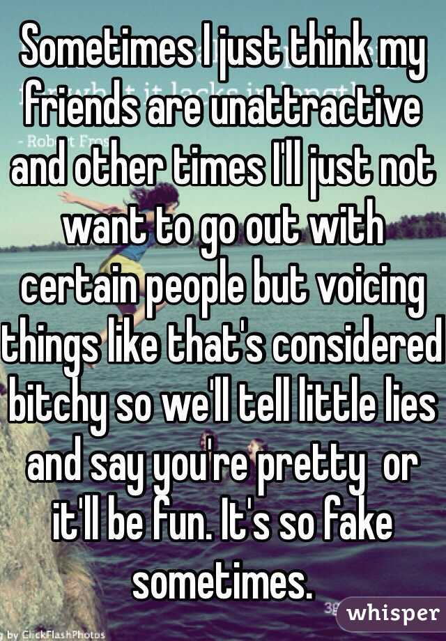 Sometimes I just think my friends are unattractive and other times I'll just not want to go out with certain people but voicing things like that's considered bitchy so we'll tell little lies and say you're pretty  or it'll be fun. It's so fake sometimes.