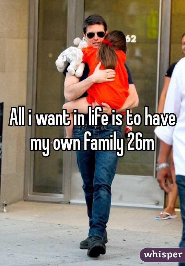 All i want in life is to have my own family 26m