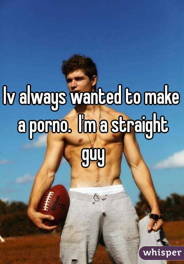 Iv always wanted to make a porno.  I'm a straight guy