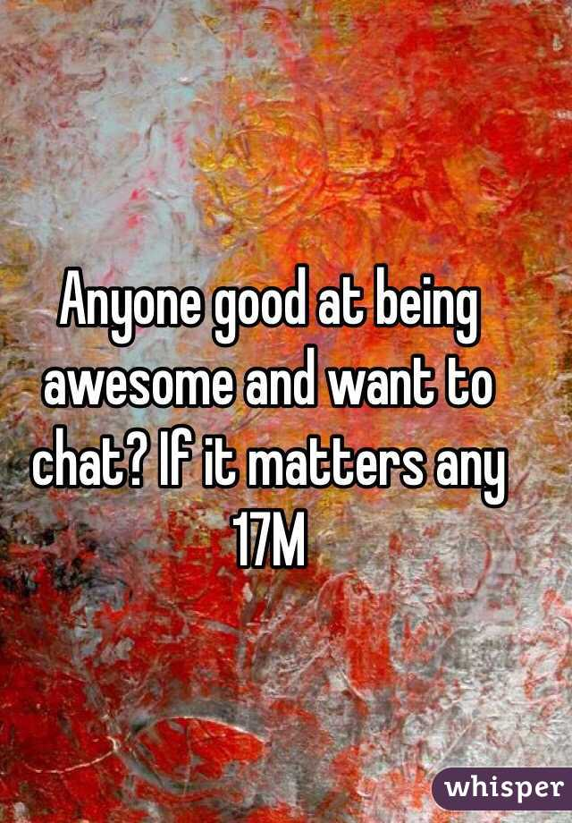 Anyone good at being awesome and want to chat? If it matters any 17M