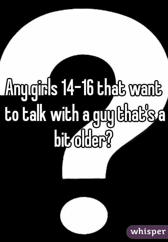 Any girls 14-16 that want to talk with a guy that's a bit older?