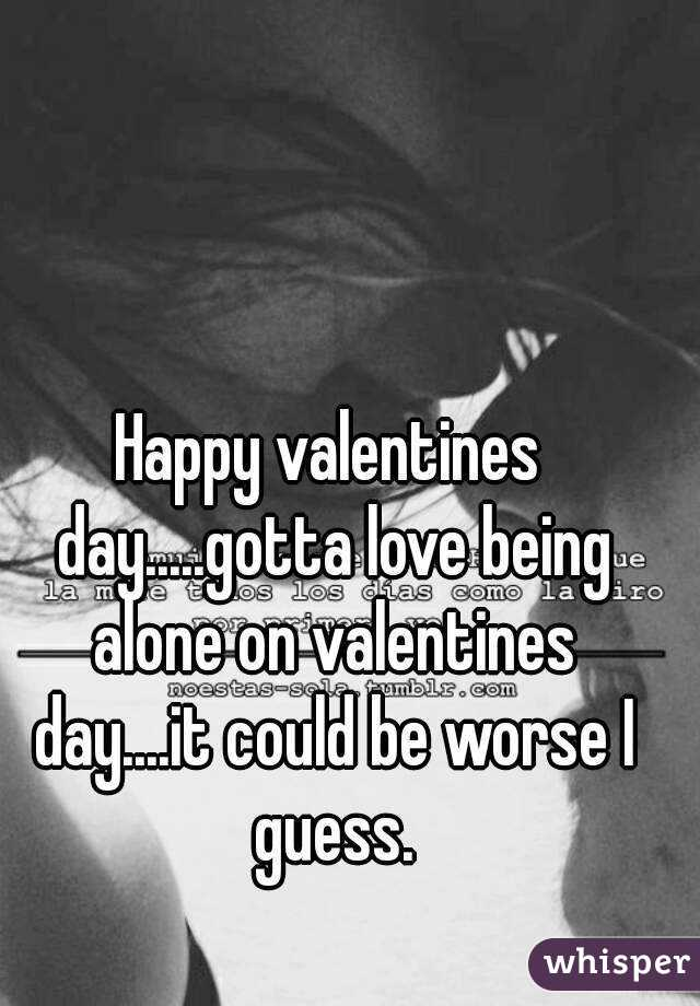 Happy valentines day.....gotta love being alone on valentines day....it could be worse I guess.