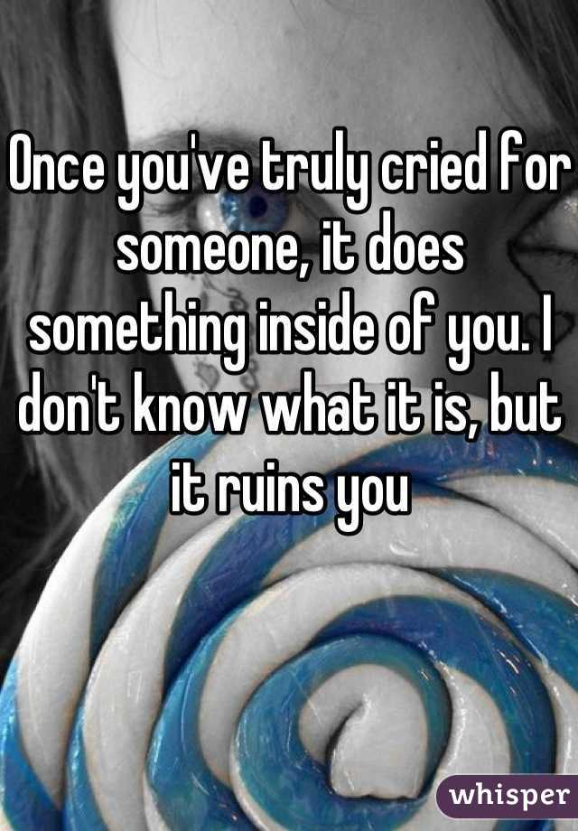 Once you've truly cried for someone, it does something inside of you. I don't know what it is, but it ruins you