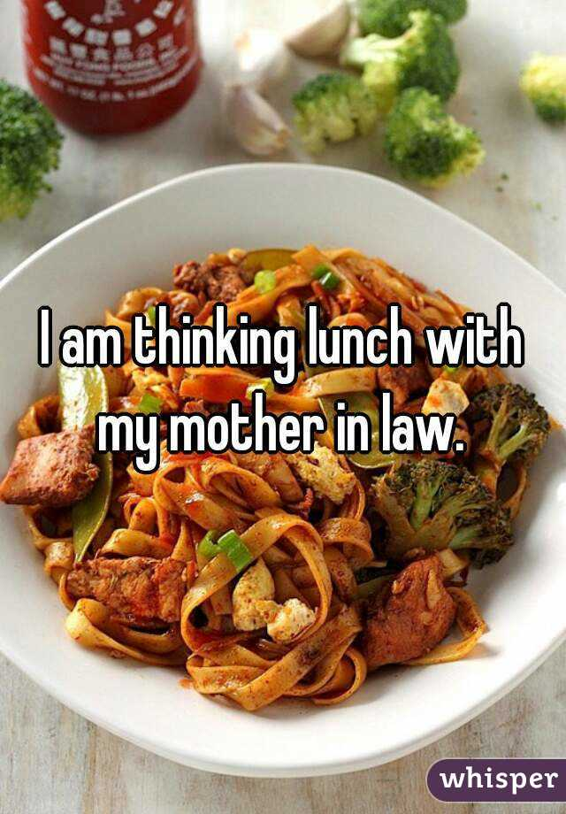 I am thinking lunch with my mother in law.