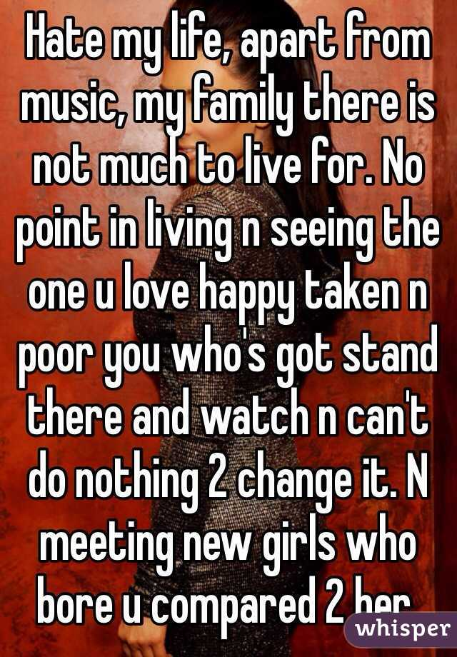 Hate my life, apart from music, my family there is not much to live for. No point in living n seeing the one u love happy taken n poor you who's got stand there and watch n can't do nothing 2 change it. N meeting new girls who bore u compared 2 her.