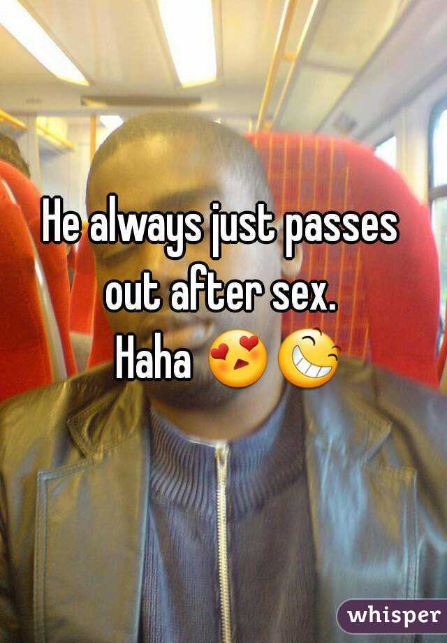 He always just passes  out after sex.   Haha 😍😆