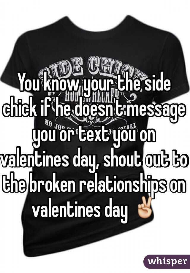 You know your the side chick if he doesn't message you or text you on valentines day, shout out to the broken relationships on valentines day ✌️