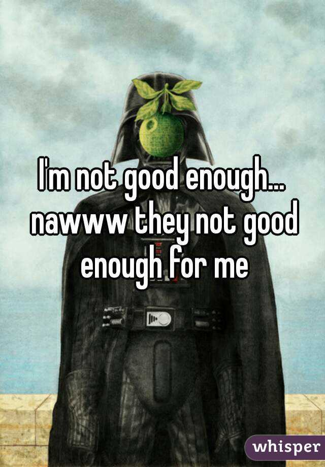 I'm not good enough... nawww they not good enough for me