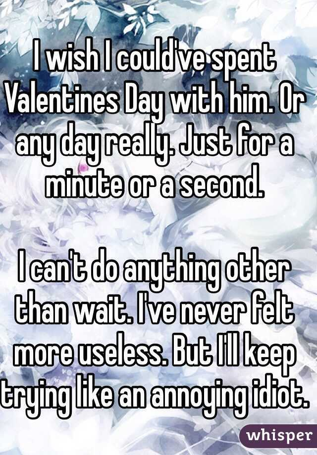 I wish I could've spent Valentines Day with him. Or any day really. Just for a minute or a second.   I can't do anything other than wait. I've never felt more useless. But I'll keep trying like an annoying idiot.