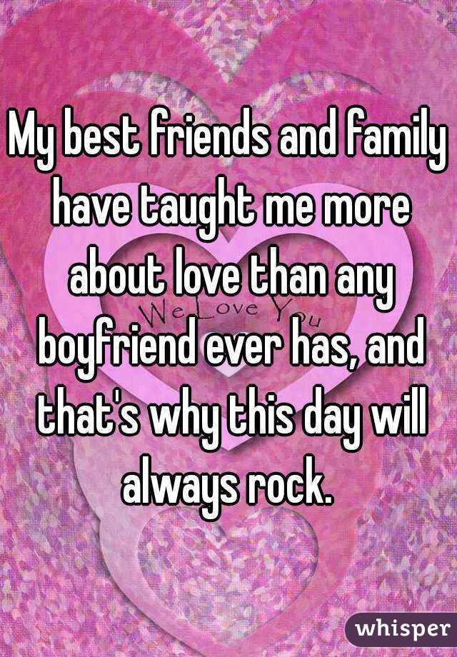 My best friends and family have taught me more about love than any boyfriend ever has, and that's why this day will always rock.