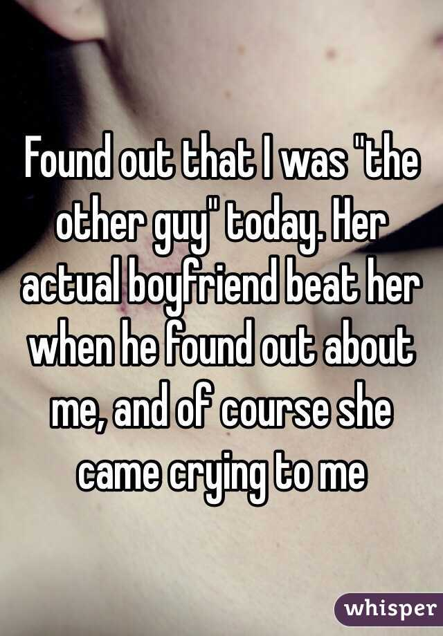 """Found out that I was """"the other guy"""" today. Her actual boyfriend beat her when he found out about me, and of course she came crying to me"""