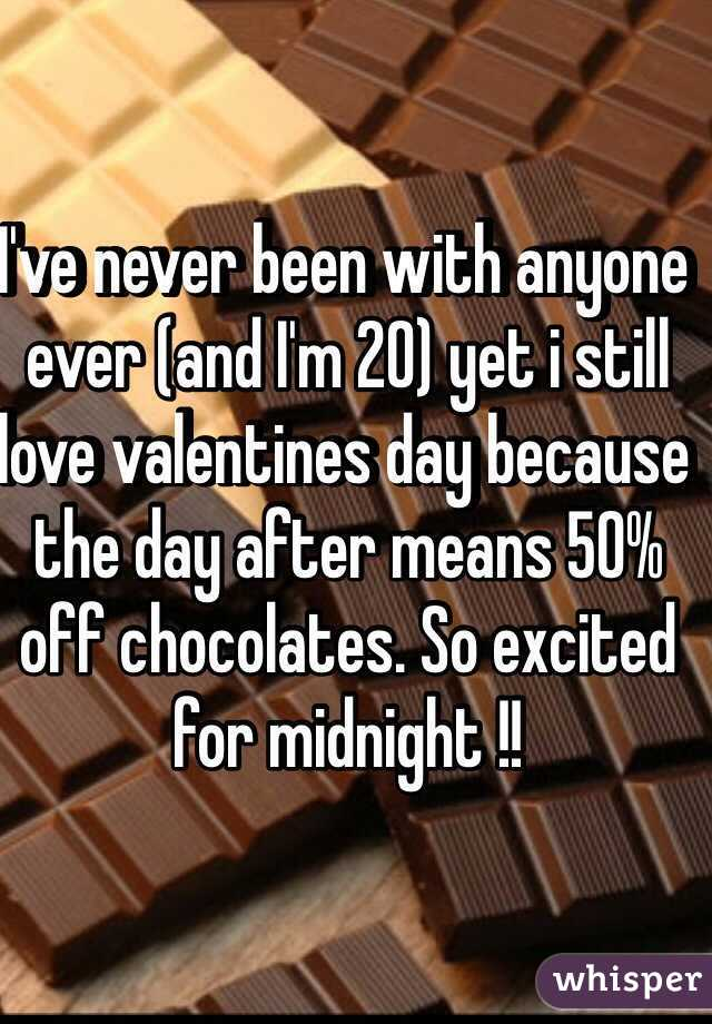 I've never been with anyone ever (and I'm 20) yet i still love valentines day because the day after means 50% off chocolates. So excited for midnight !!