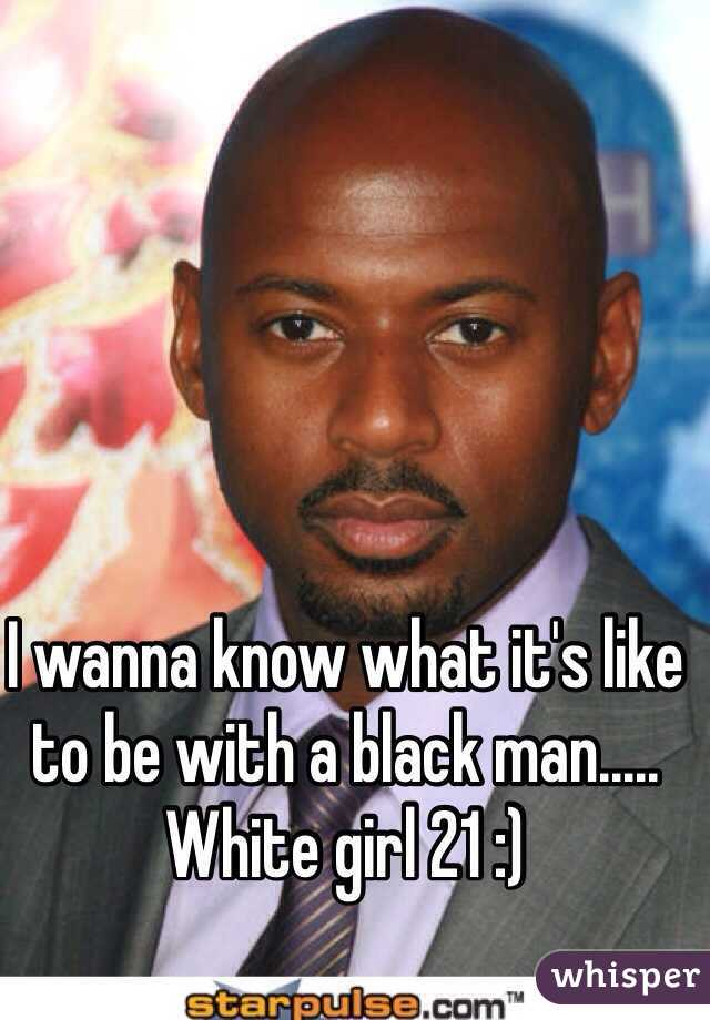 I wanna know what it's like to be with a black man..... White girl 21 :)
