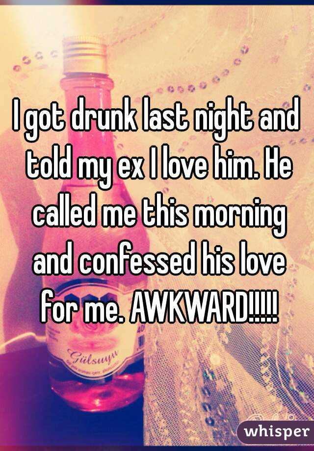 I got drunk last night and told my ex I love him. He called me this morning and confessed his love for me. AWKWARD!!!!!