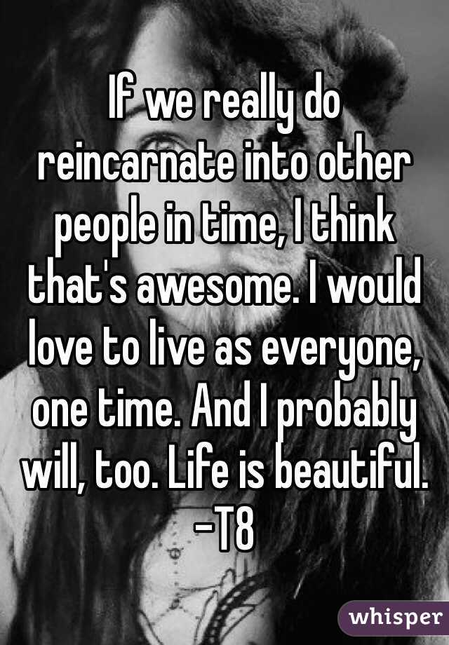 If we really do reincarnate into other people in time, I think that's awesome. I would love to live as everyone, one time. And I probably will, too. Life is beautiful. -T8
