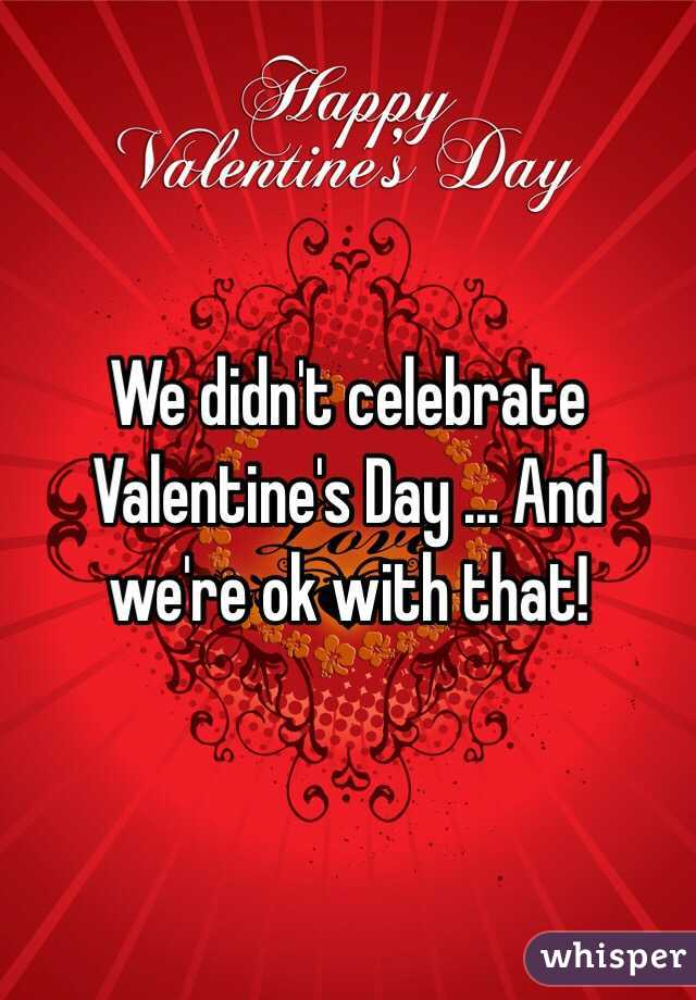 We didn't celebrate Valentine's Day ... And we're ok with that!
