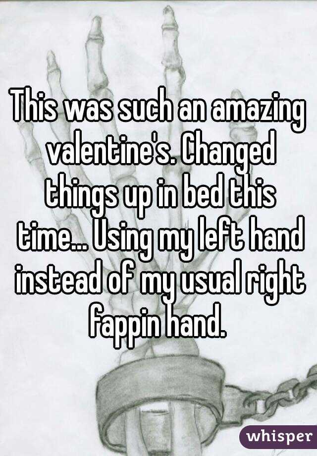 This was such an amazing valentine's. Changed things up in bed this time... Using my left hand instead of my usual right fappin hand.