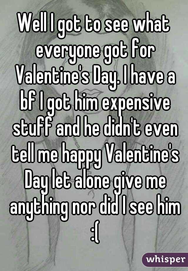 Well I got to see what everyone got for Valentine's Day. I have a bf I got him expensive stuff and he didn't even tell me happy Valentine's Day let alone give me anything nor did I see him :(