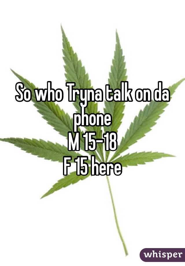 So who Tryna talk on da   phone  M 15-18  F 15 here