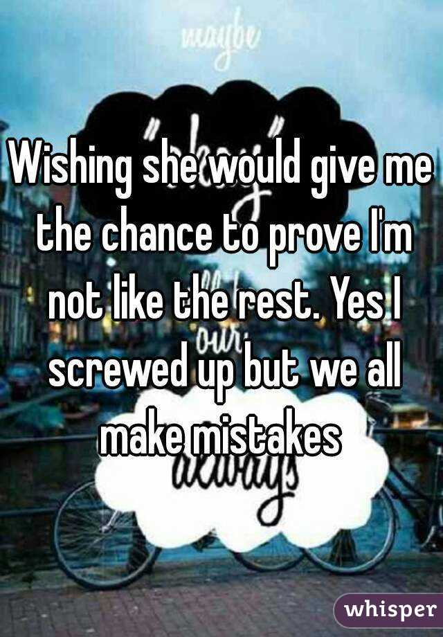 Wishing she would give me the chance to prove I'm not like the rest. Yes I screwed up but we all make mistakes