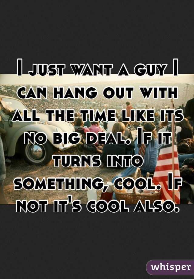 I just want a guy I can hang out with all the time like its no big deal. If it turns into something, cool. If not it's cool also.