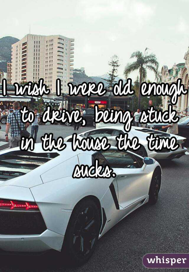 I wish I were old enough to drive, being stuck in the house the time sucks.