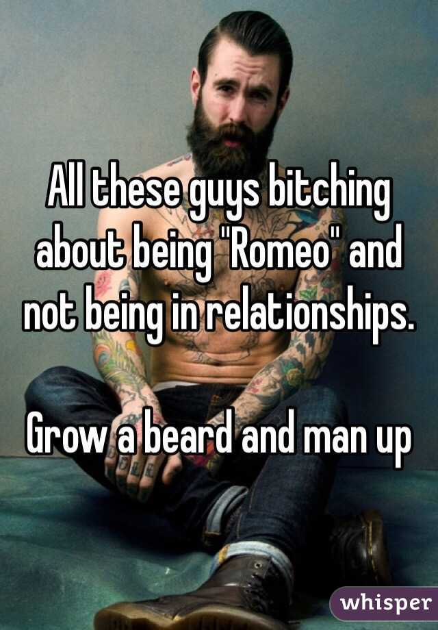 "All these guys bitching about being ""Romeo"" and not being in relationships.   Grow a beard and man up"