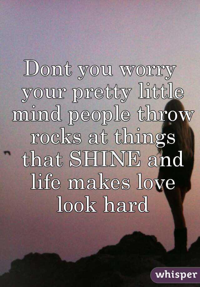 Dont you worry your pretty little mind people throw rocks at things that SHINE and life makes love look hard
