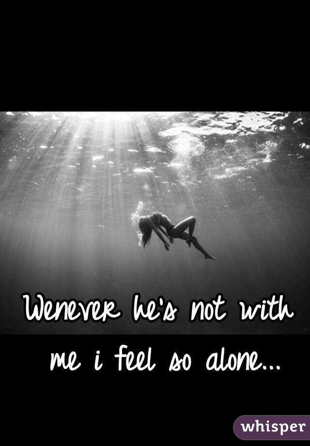 Wenever he's not with me i feel so alone...