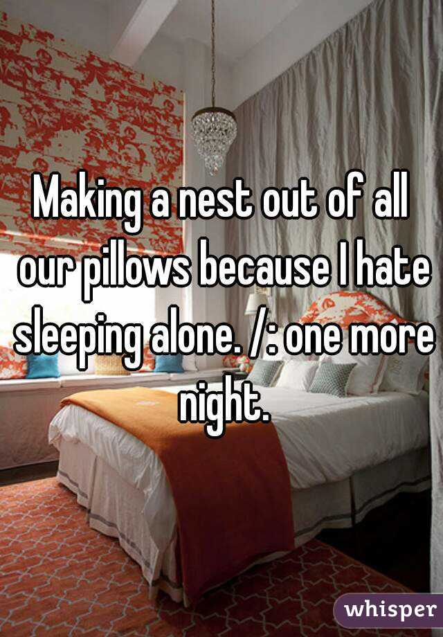 Making a nest out of all our pillows because I hate sleeping alone. /: one more night.