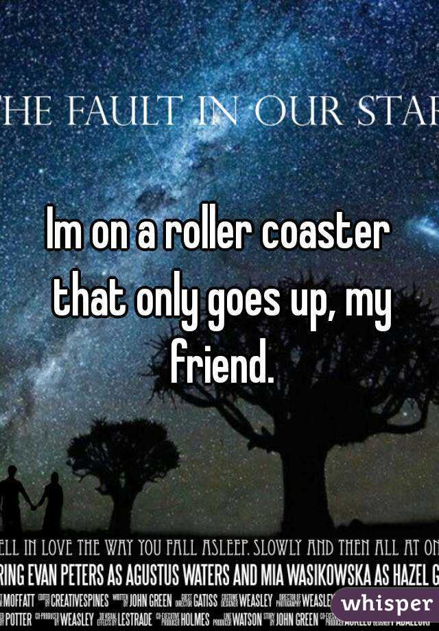Im on a roller coaster that only goes up, my friend.