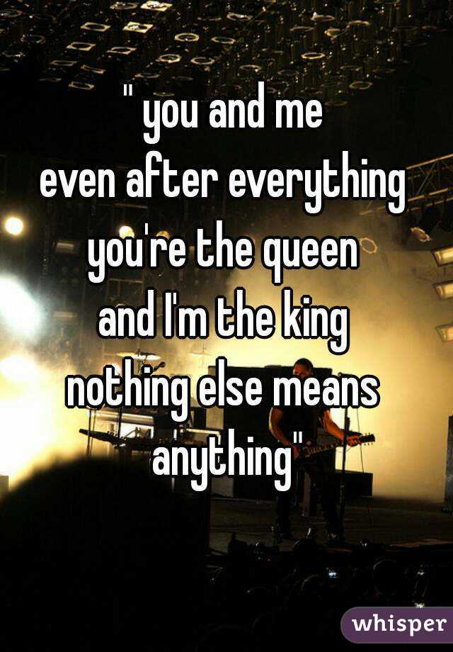 """"""" you and me even after everything you're the queen and I'm the king nothing else means anything"""""""