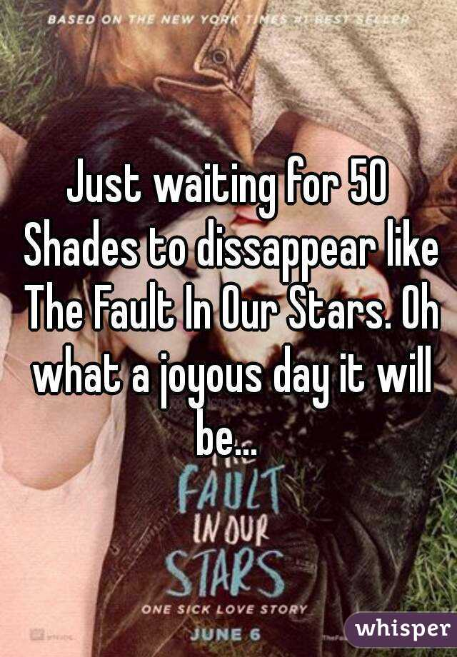 Just waiting for 50 Shades to dissappear like The Fault In Our Stars. Oh what a joyous day it will be...