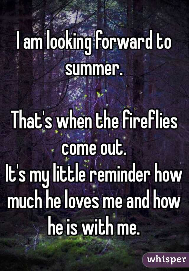 I am looking forward to summer.  That's when the fireflies come out.  It's my little reminder how much he loves me and how he is with me.