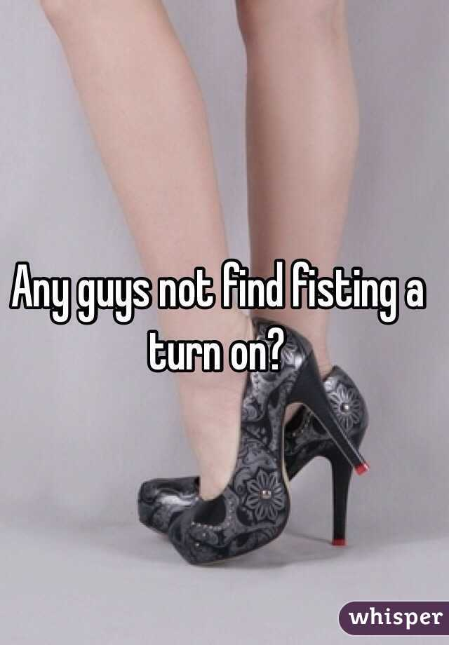 Any guys not find fisting a turn on?