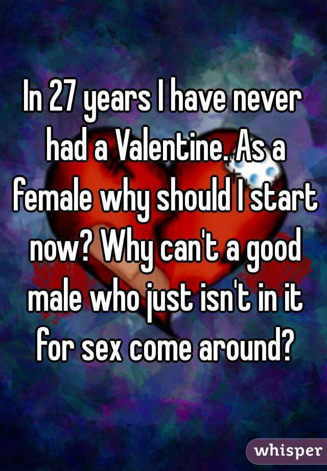 In 27 years I have never had a Valentine. As a female why should I start now? Why can't a good male who just isn't in it for sex come around?