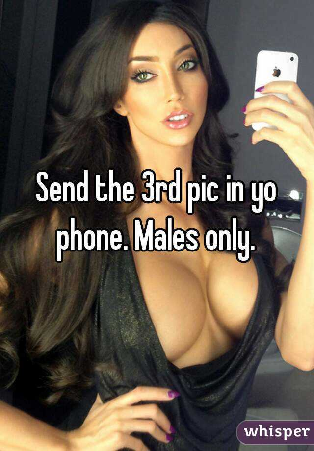 Send the 3rd pic in yo phone. Males only.