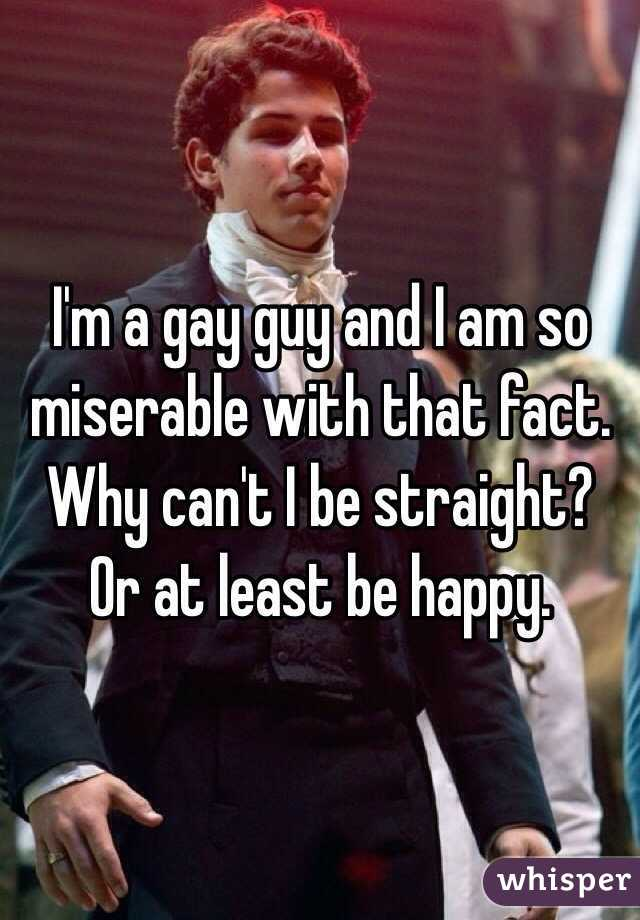 I'm a gay guy and I am so miserable with that fact. Why can't I be straight? Or at least be happy.
