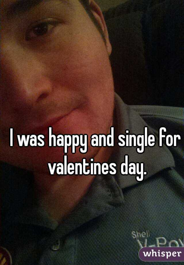 I was happy and single for valentines day.