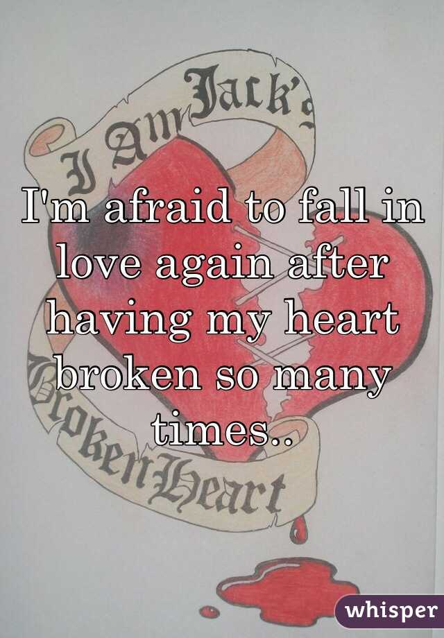 I'm afraid to fall in love again after having my heart broken so many times..