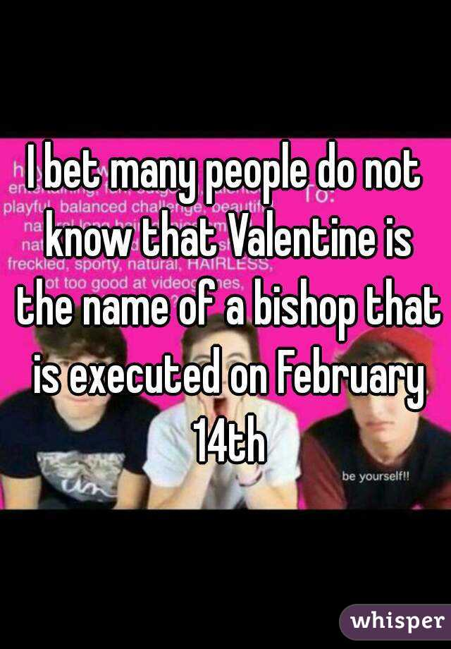 I bet many people do not know that Valentine is the name of a bishop that is executed on February 14th