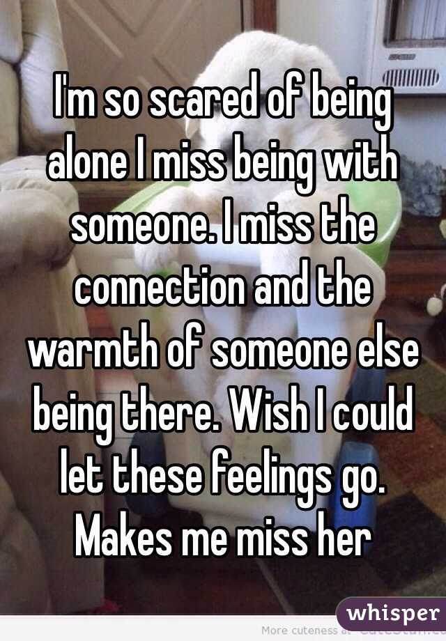 I'm so scared of being alone I miss being with someone. I miss the connection and the warmth of someone else being there. Wish I could let these feelings go. Makes me miss her