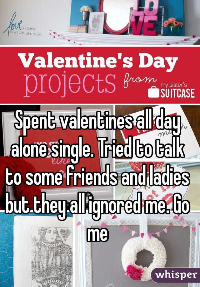 Spent valentines all day alone single. Tried to talk to some friends and ladies but they all ignored me. Go me