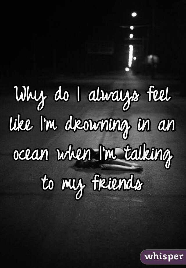 Why do I always feel like I'm drowning in an ocean when I'm talking to my friends