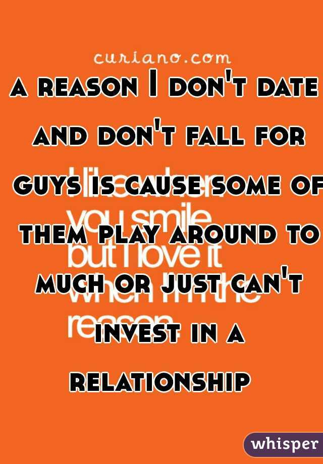 a reason I don't date and don't fall for guys is cause some of them play around to much or just can't invest in a relationship